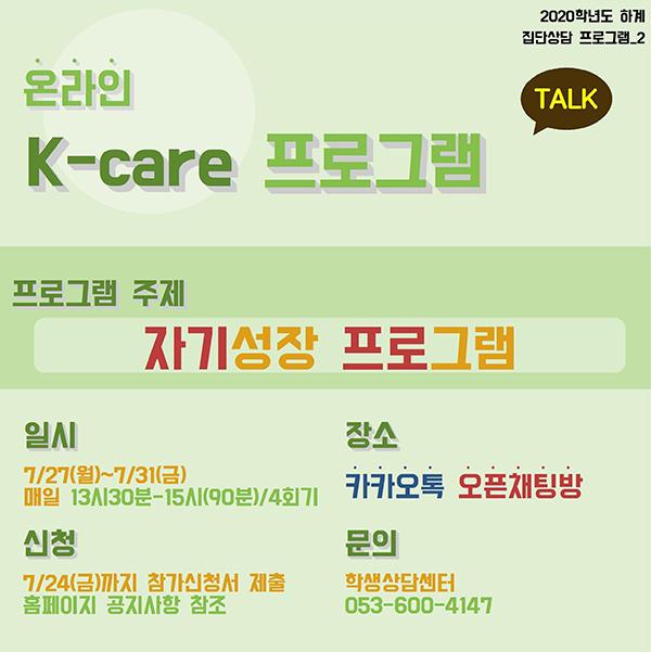 온라인K-care 프로그램, 프로그램 주제 : 자기성장 프로그램 /일시 : 7/27(월) ~ 7/31(금) / 신청 : 7/24(금)까지 참가신청서 제출, 홈페이지 공지사항 참조 / 문의 : 학생상담센터 053-600-4147