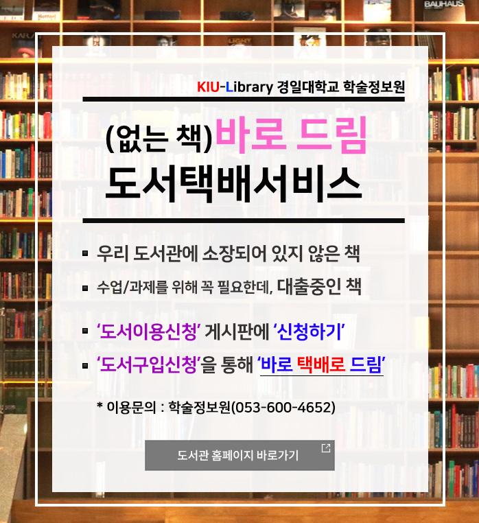 우리 도서관에 소장되어 있지 않은 책 수업/과제를 위해 꼭 필요한데, 대출중인 책  '도서이용신청' 게시판에 '신청하기'  '도서구입신청'을 통해 '바로 택배로 드림' 이용문의 : 학술정보원(053-600-4652)