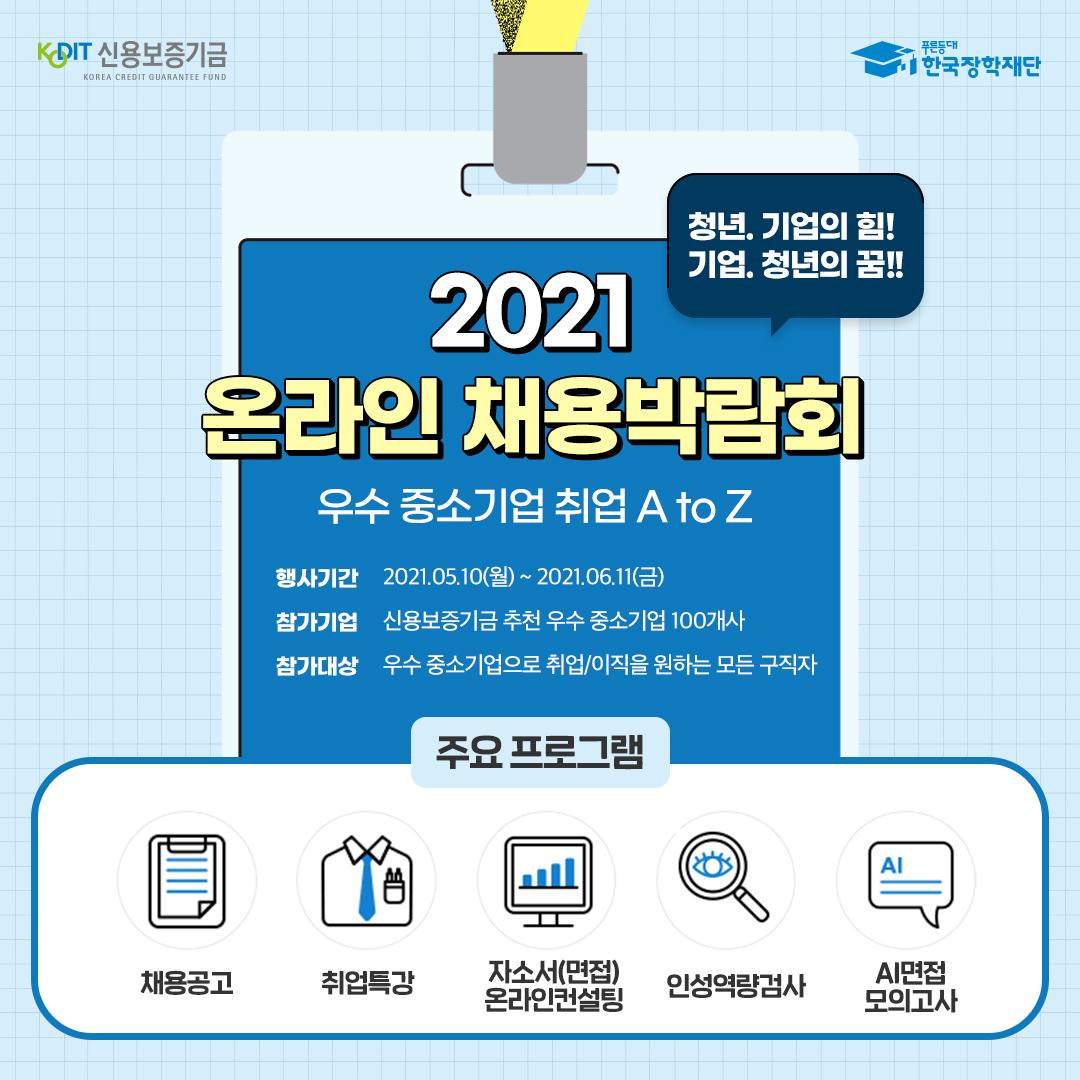 2021 온라인 채용박람회/우수 중소기업 취업AtoZ/일시:2021.05.10.(월)~2021.06.11(금)/참가기업:신용보증기금추천우수중소기업100개사/참가대상:우수중소기업취업이직을원하는모든구직자/주요프로그램:채용공고 취업특강 자소서(면접)온라인컨설팅 인성역량검사 AI면접모의고사